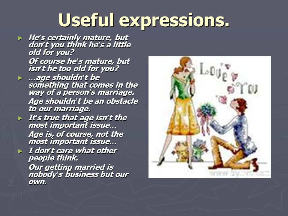 Useful expressions. ► He ' s certainly mature, but don ' t you think he ' s a little old for you.