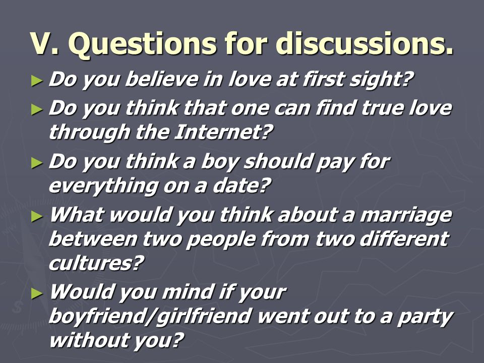 V. Questions for discussions. ► Do you believe in love at first sight.