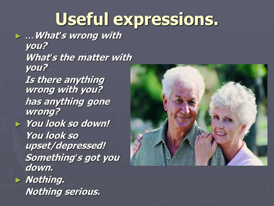 Useful expressions. ► … What ' s wrong with you. What ' s the matter with you.