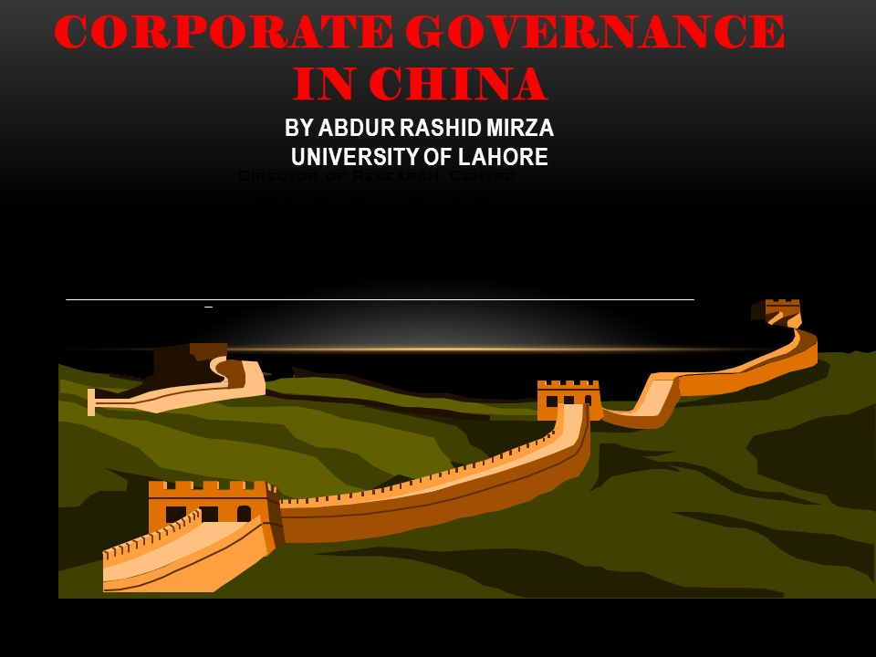 CORPORATE GOVERNANCE IN CHINA BY ABDUR RASHID MIRZA UNIVERSITY OF LAHORE Director of Research Centre Shanghai Stock Exchange