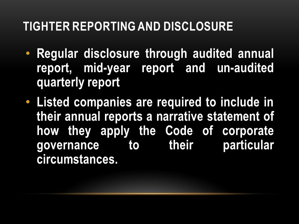 TIGHTER REPORTING AND DISCLOSURE Regular disclosure through audited annual report, mid-year report and un-audited quarterly report Listed companies are required to include in their annual reports a narrative statement of how they apply the Code of corporate governance to their particular circumstances.