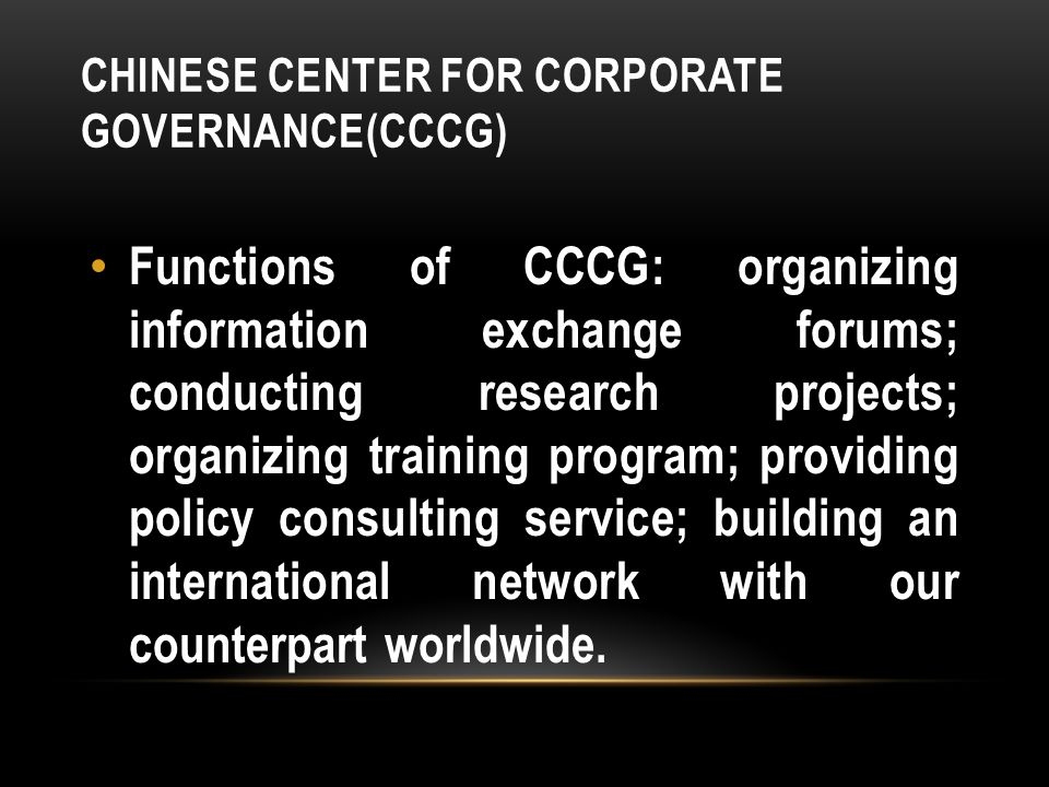 CHINESE CENTER FOR CORPORATE GOVERNANCE(CCCG) Functions of CCCG: organizing information exchange forums; conducting research projects; organizing training program; providing policy consulting service; building an international network with our counterpart worldwide.