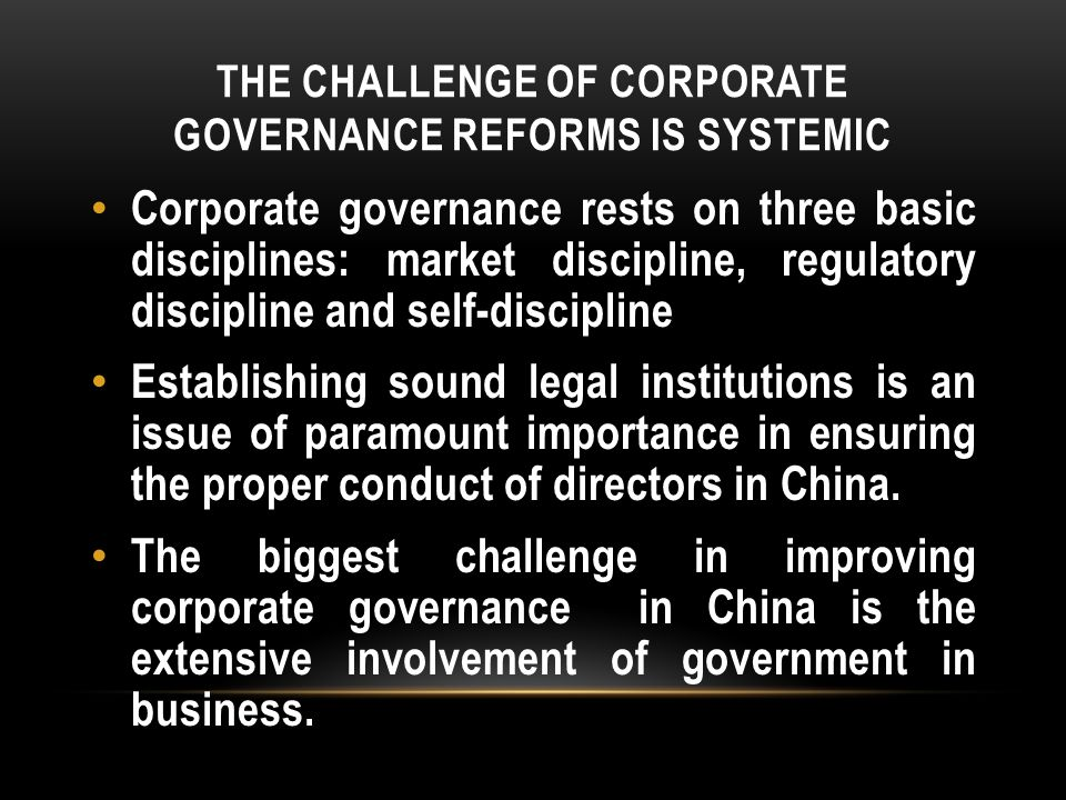 THE CHALLENGE OF CORPORATE GOVERNANCE REFORMS IS SYSTEMIC Corporate governance rests on three basic disciplines: market discipline, regulatory discipline and self-discipline Establishing sound legal institutions is an issue of paramount importance in ensuring the proper conduct of directors in China.