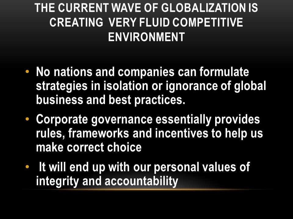 THE CURRENT WAVE OF GLOBALIZATION IS CREATING VERY FLUID COMPETITIVE ENVIRONMENT No nations and companies can formulate strategies in isolation or ignorance of global business and best practices.