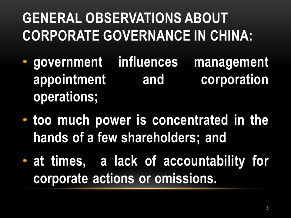 GENERAL OBSERVATIONS ABOUT CORPORATE GOVERNANCE IN CHINA: 3 government influences management appointment and corporation operations; too much power is concentrated in the hands of a few shareholders; and at times, a lack of accountability for corporate actions or omissions.