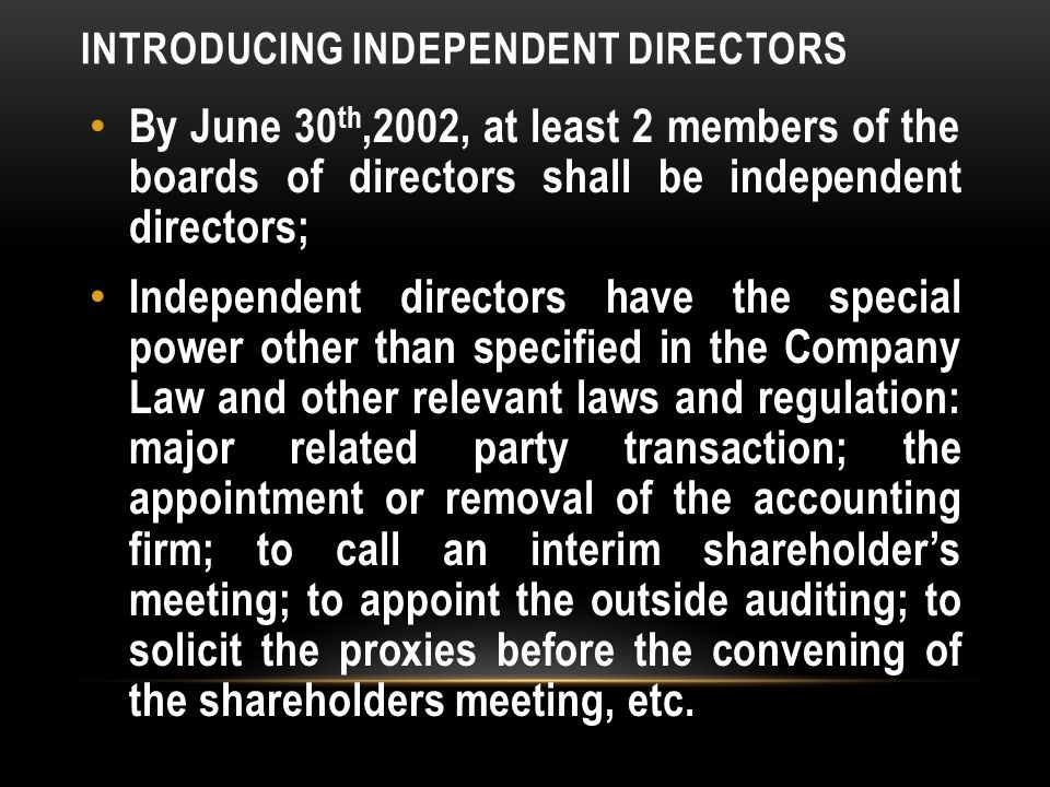INTRODUCING INDEPENDENT DIRECTORS By June 30 th,2002, at least 2 members of the boards of directors shall be independent directors; Independent directors have the special power other than specified in the Company Law and other relevant laws and regulation: major related party transaction; the appointment or removal of the accounting firm; to call an interim shareholder's meeting; to appoint the outside auditing; to solicit the proxies before the convening of the shareholders meeting, etc.