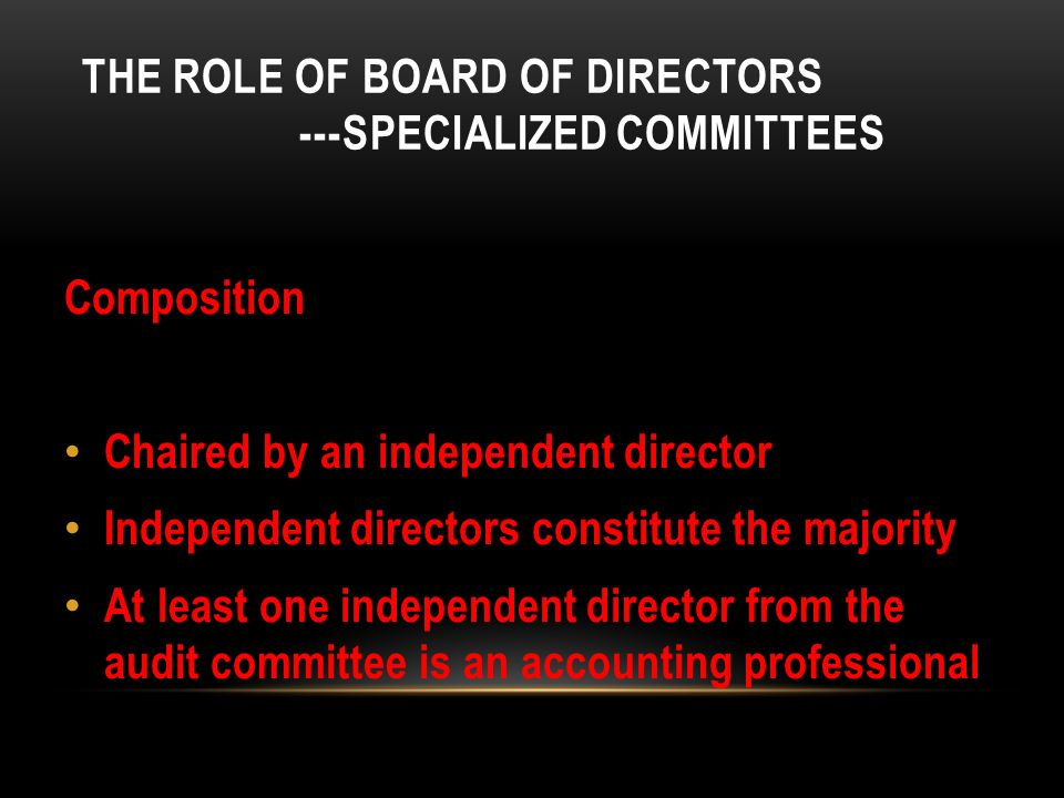 THE ROLE OF BOARD OF DIRECTORS ---SPECIALIZED COMMITTEES Composition Chaired by an independent director Independent directors constitute the majority At least one independent director from the audit committee is an accounting professional