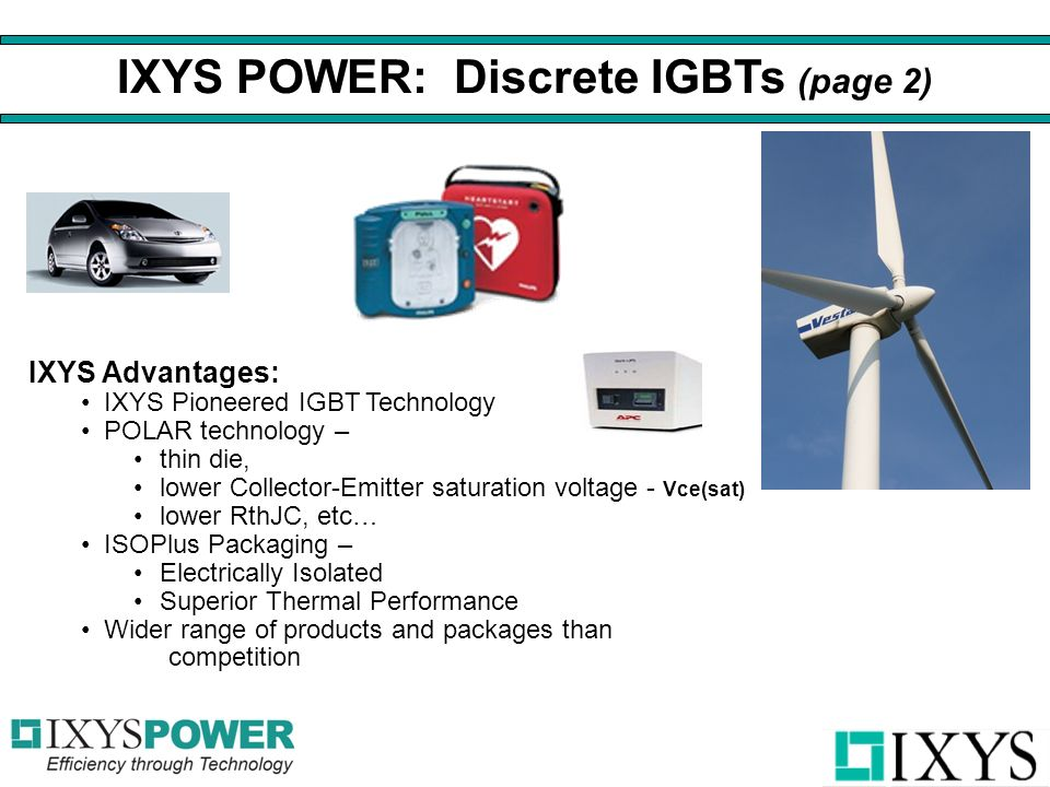 IXYS Advantages: IXYS Pioneered IGBT Technology POLAR technology – thin die, lower Collector-Emitter saturation voltage - Vce(sat) lower RthJC, etc… ISOPlus Packaging – Electrically Isolated Superior Thermal Performance Wider range of products and packages than competition IXYS POWER: Discrete IGBTs (page 2)