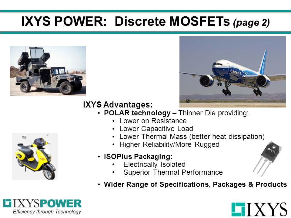 IXYS Advantages: POLAR technology – Thinner Die providing: Lower on Resistance Lower Capacitive Load Lower Thermal Mass (better heat dissipation) Higher Reliability/More Rugged ISOPlus Packaging: Electrically Isolated Superior Thermal Performance Wider Range of Specifications, Packages & Products IXYS POWER: Discrete MOSFETs (page 2)