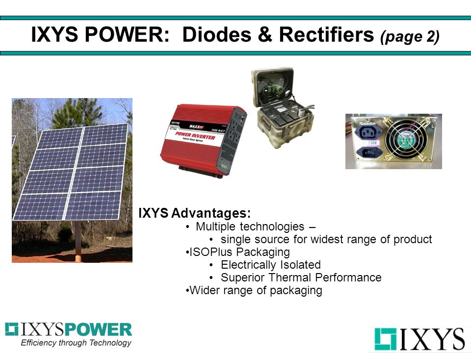 IXYS Advantages: Multiple technologies – single source for widest range of product ISOPlus Packaging Electrically Isolated Superior Thermal Performance Wider range of packaging IXYS POWER: Diodes & Rectifiers (page 2)