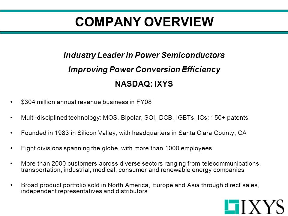 COMPANY OVERVIEW Industry Leader in Power Semiconductors Improving Power Conversion Efficiency NASDAQ: IXYS $304 million annual revenue business in FY08 Multi-disciplined technology: MOS, Bipolar, SOI, DCB, IGBTs, ICs; 150+ patents Founded in 1983 in Silicon Valley, with headquarters in Santa Clara County, CA Eight divisions spanning the globe, with more than 1000 employees More than 2000 customers across diverse sectors ranging from telecommunications, transportation, industrial, medical, consumer and renewable energy companies Broad product portfolio sold in North America, Europe and Asia through direct sales, independent representatives and distributors