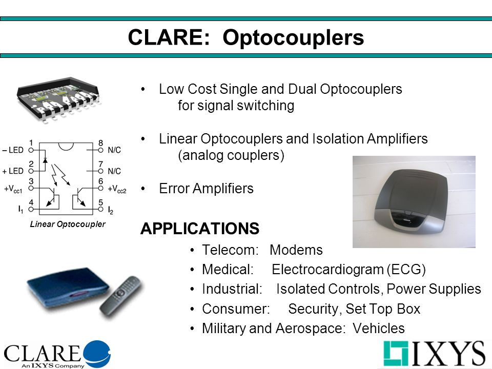 CLARE: Optocouplers Low Cost Single and Dual Optocouplers for signal switching Linear Optocouplers and Isolation Amplifiers (analog couplers) Error Amplifiers APPLICATIONS Telecom: Modems Medical: Electrocardiogram (ECG) Industrial: Isolated Controls, Power Supplies Consumer:Security, Set Top Box Military and Aerospace: Vehicles Linear Optocoupler