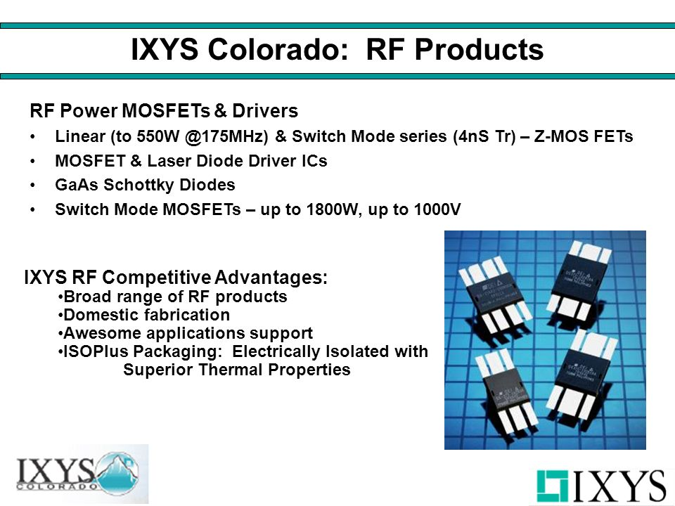 IXYS Colorado: RF Products RF Power MOSFETs & Drivers Linear (to 550W @175MHz) & Switch Mode series (4nS Tr) – Z-MOS FETs MOSFET & Laser Diode Driver ICs GaAs Schottky Diodes Switch Mode MOSFETs – up to 1800W, up to 1000V IXYS RF Competitive Advantages: Broad range of RF products Domestic fabrication Awesome applications support ISOPlus Packaging: Electrically Isolated with Superior Thermal Properties