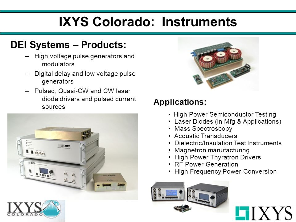 IXYS Colorado: Instruments DEI Systems – Products: –High voltage pulse generators and modulators –Digital delay and low voltage pulse generators –Pulsed, Quasi-CW and CW laser diode drivers and pulsed current sources Applications: High Power Semiconductor Testing Laser Diodes (in Mfg & Applications) Mass Spectroscopy Acoustic Transducers Dielectric/Insulation Test Instruments Magnetron manufacturing High Power Thyratron Drivers RF Power Generation High Frequency Power Conversion