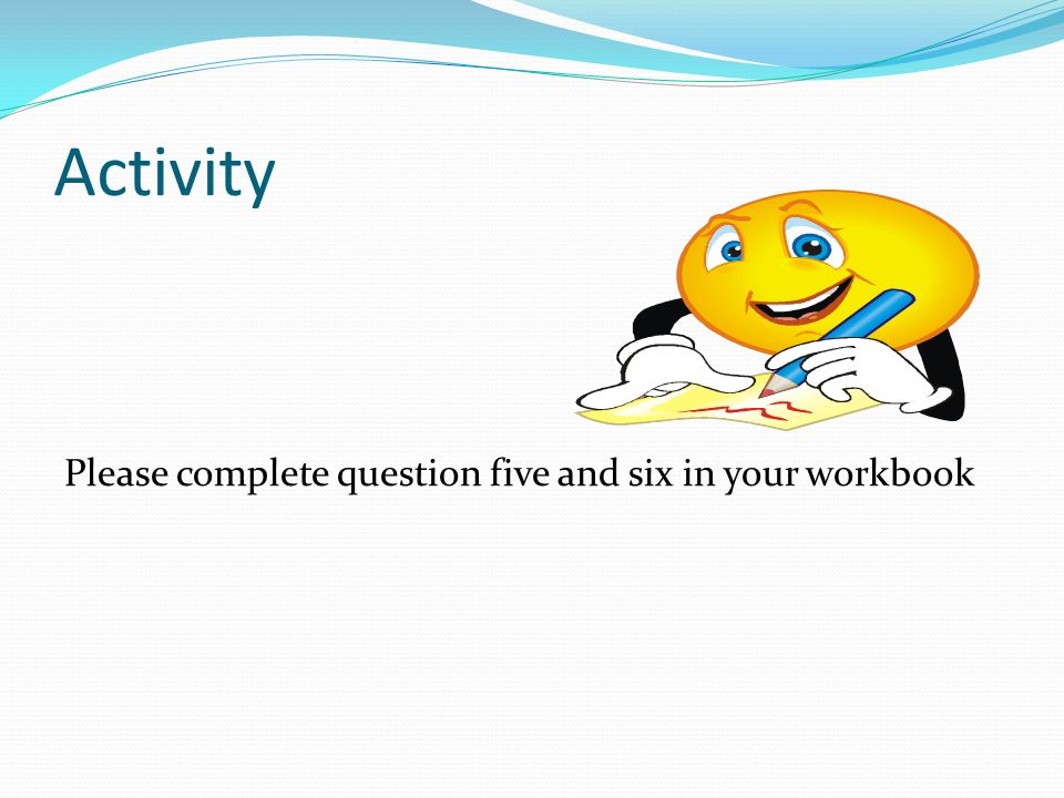 Activity Please complete question five and six in your workbook