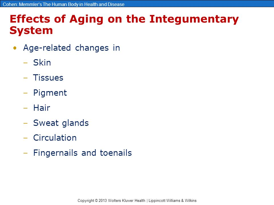 Copyright © 2013 Wolters Kluwer Health | Lippincott Williams & Wilkins Cohen: Memmler's The Human Body in Health and Disease Effects of Aging on the Integumentary System Age-related changes in –Skin –Tissues –Pigment –Hair –Sweat glands –Circulation –Fingernails and toenails