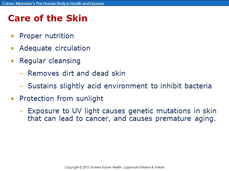 Copyright © 2013 Wolters Kluwer Health | Lippincott Williams & Wilkins Cohen: Memmler's The Human Body in Health and Disease Care of the Skin Proper nutrition Adequate circulation Regular cleansing –Removes dirt and dead skin –Sustains slightly acid environment to inhibit bacteria Protection from sunlight –Exposure to UV light causes genetic mutations in skin that can lead to cancer, and causes premature aging.