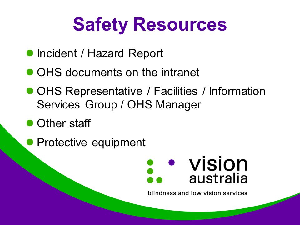 Safety Resources Incident / Hazard Report OHS documents on the intranet OHS Representative / Facilities / Information Services Group / OHS Manager Other staff Protective equipment