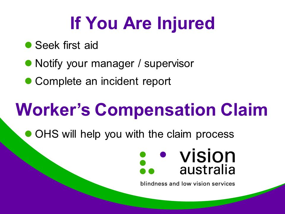 If You Are Injured Seek first aid Notify your manager / supervisor Complete an incident report Worker's Compensation Claim OHS will help you with the claim process
