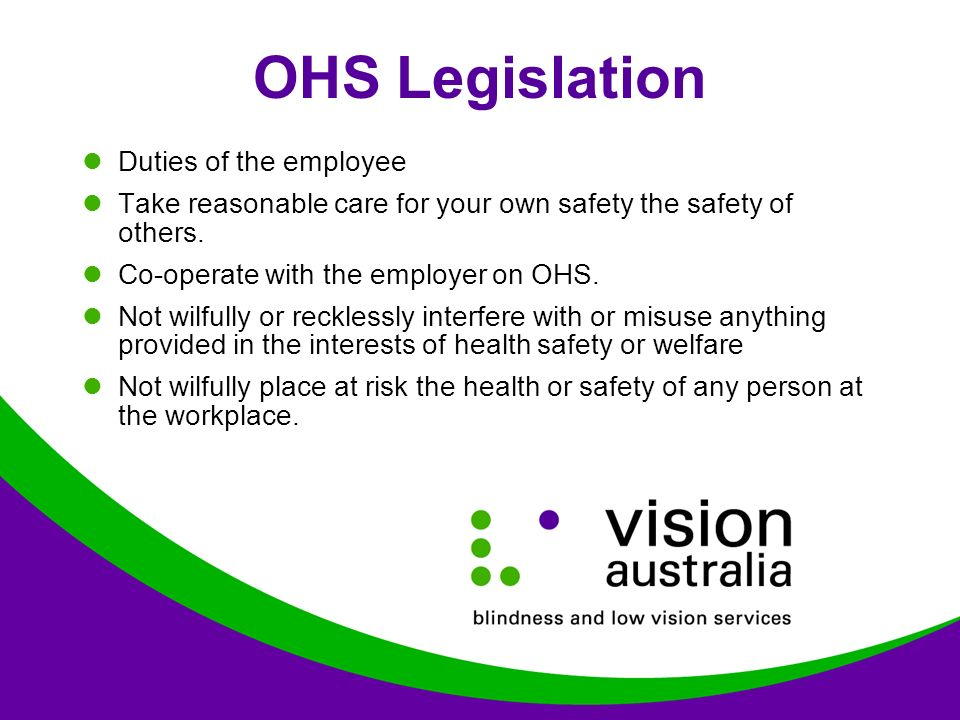 OHS Legislation Duties of the employee Take reasonable care for your own safety the safety of others.