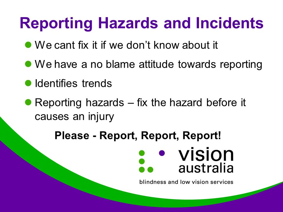 Reporting Hazards and Incidents We cant fix it if we don't know about it We have a no blame attitude towards reporting Identifies trends Reporting hazards – fix the hazard before it causes an injury Please - Report, Report, Report!