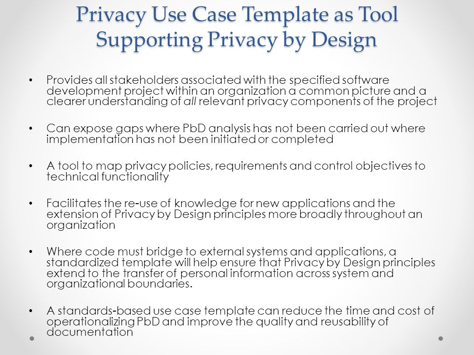 Privacy Use Case Template as Tool Supporting Privacy by Design Provides all stakeholders associated with the specified software development project within an organization a common picture and a clearer understanding of all relevant privacy components of the project Can expose gaps where PbD analysis has not been carried out where implementation has not been initiated or completed A tool to map privacy policies, requirements and control objectives to technical functionality Facilitates the re-use of knowledge for new applications and the extension of Privacy by Design principles more broadly throughout an organization Where code must bridge to external systems and applications, a standardized template will help ensure that Privacy by Design principles extend to the transfer of personal information across system and organizational boundaries.