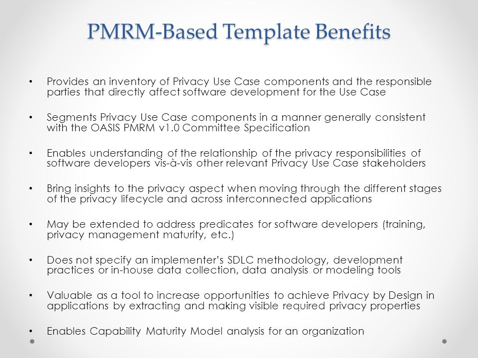 PMRM-Based Template Benefits Provides an inventory of Privacy Use Case components and the responsible parties that directly affect software development for the Use Case Segments Privacy Use Case components in a manner generally consistent with the OASIS PMRM v1.0 Committee Specification Enables understanding of the relationship of the privacy responsibilities of software developers vis-à-vis other relevant Privacy Use Case stakeholders Bring insights to the privacy aspect when moving through the different stages of the privacy lifecycle and across interconnected applications May be extended to address predicates for software developers (training, privacy management maturity, etc.) Does not specify an implementer's SDLC methodology, development practices or in-house data collection, data analysis or modeling tools Valuable as a tool to increase opportunities to achieve Privacy by Design in applications by extracting and making visible required privacy properties Enables Capability Maturity Model analysis for an organization