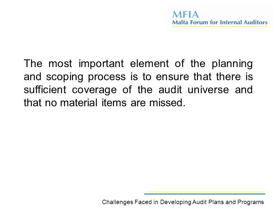 The most important element of the planning and scoping process is to ensure that there is sufficient coverage of the audit universe and that no material items are missed.