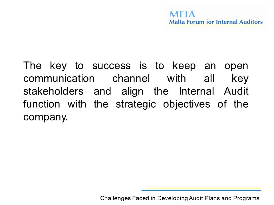 The key to success is to keep an open communication channel with all key stakeholders and align the Internal Audit function with the strategic objectives of the company.
