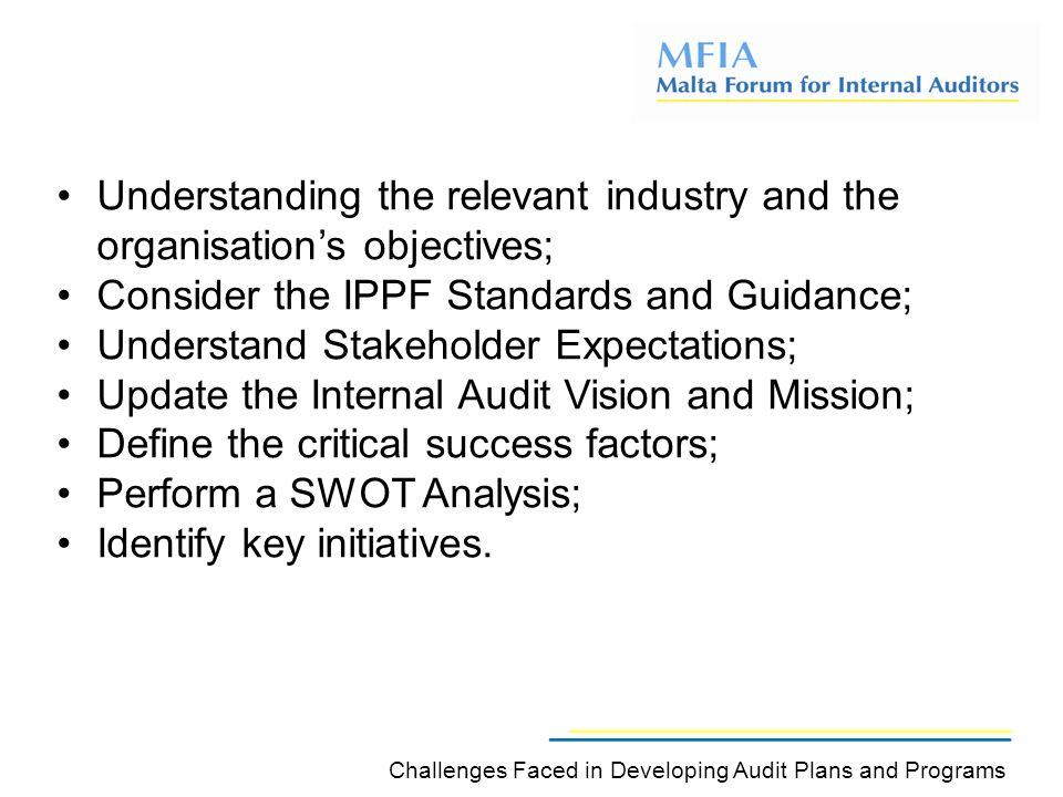 Understanding the relevant industry and the organisation's objectives; Consider the IPPF Standards and Guidance; Understand Stakeholder Expectations; Update the Internal Audit Vision and Mission; Define the critical success factors; Perform a SWOT Analysis; Identify key initiatives.
