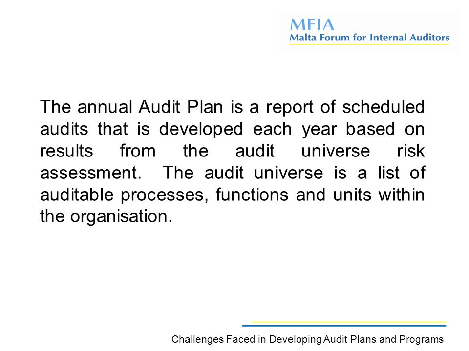 The annual Audit Plan is a report of scheduled audits that is developed each year based on results from the audit universe risk assessment.