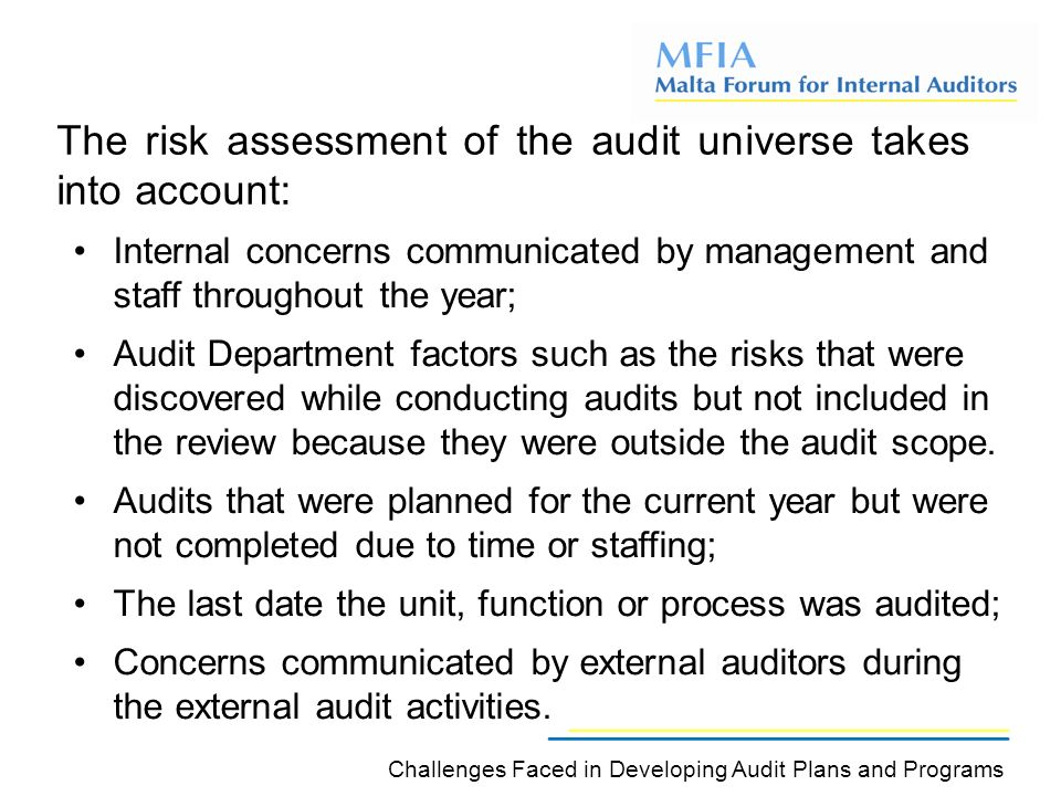 The risk assessment of the audit universe takes into account: Challenges Faced in Developing Audit Plans and Programs Internal concerns communicated by management and staff throughout the year; Audit Department factors such as the risks that were discovered while conducting audits but not included in the review because they were outside the audit scope.