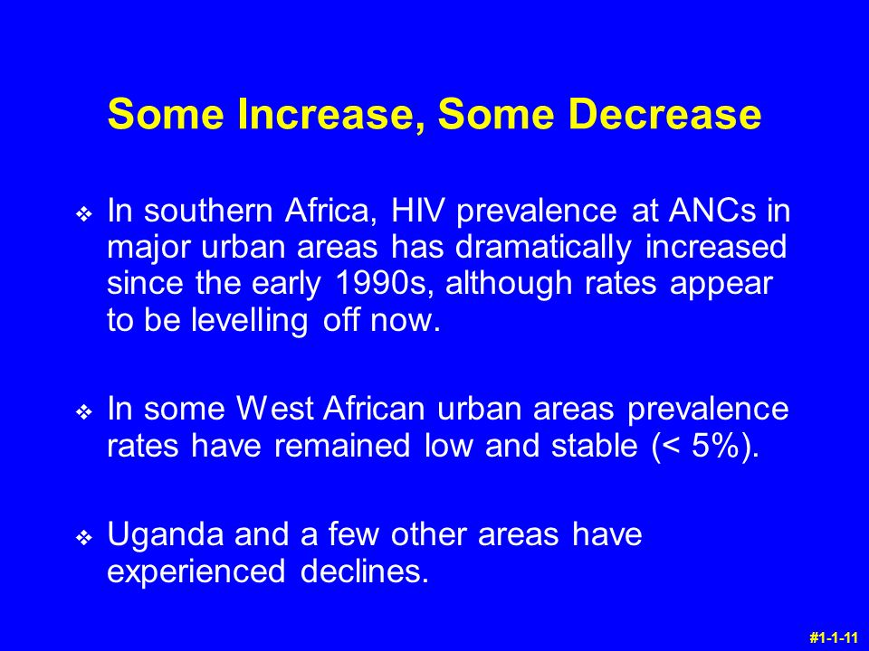Some Increase, Some Decrease v In southern Africa, HIV prevalence at ANCs in major urban areas has dramatically increased since the early 1990s, although rates appear to be levelling off now.