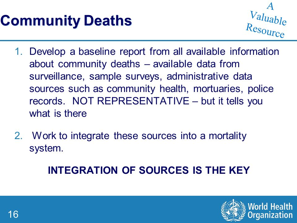 16 Community Deaths 1.Develop a baseline report from all available information about community deaths – available data from surveillance, sample surveys, administrative data sources such as community health, mortuaries, police records.