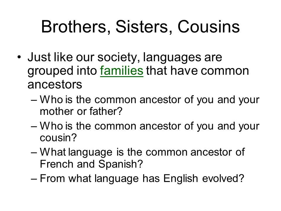 Brothers, Sisters, Cousins Just like our society, languages are grouped into families that have common ancestors –Who is the common ancestor of you and your mother or father.