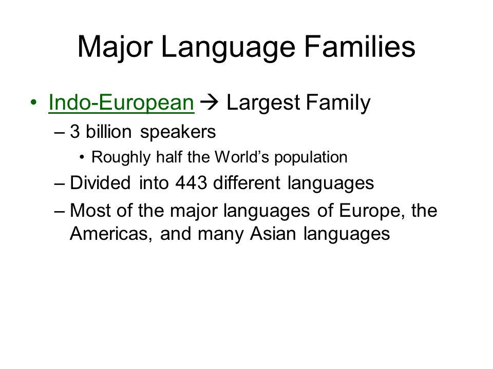Major Language Families Indo-European  Largest Family –3 billion speakers Roughly half the World's population –Divided into 443 different languages –Most of the major languages of Europe, the Americas, and many Asian languages