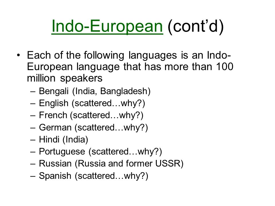 Indo-European (cont'd) Each of the following languages is an Indo- European language that has more than 100 million speakers –Bengali (India, Bangladesh) –English (scattered…why ) –French (scattered…why ) –German (scattered…why ) –Hindi (India) –Portuguese (scattered…why ) –Russian (Russia and former USSR) –Spanish (scattered…why )