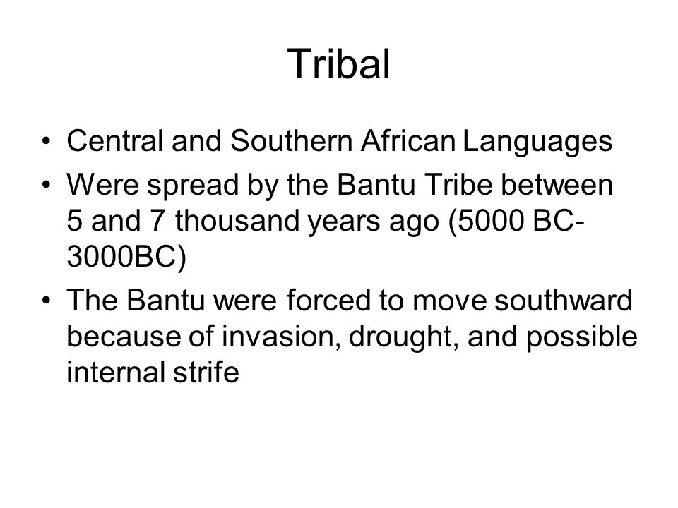 Tribal Central and Southern African Languages Were spread by the Bantu Tribe between 5 and 7 thousand years ago (5000 BC- 3000BC) The Bantu were forced to move southward because of invasion, drought, and possible internal strife