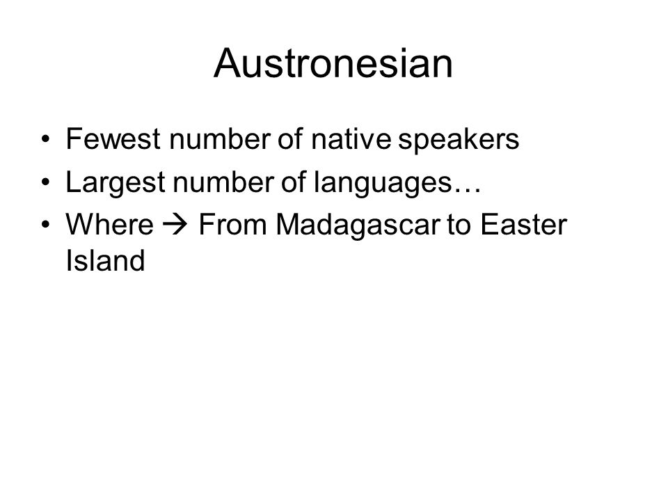Austronesian Fewest number of native speakers Largest number of languages… Where  From Madagascar to Easter Island
