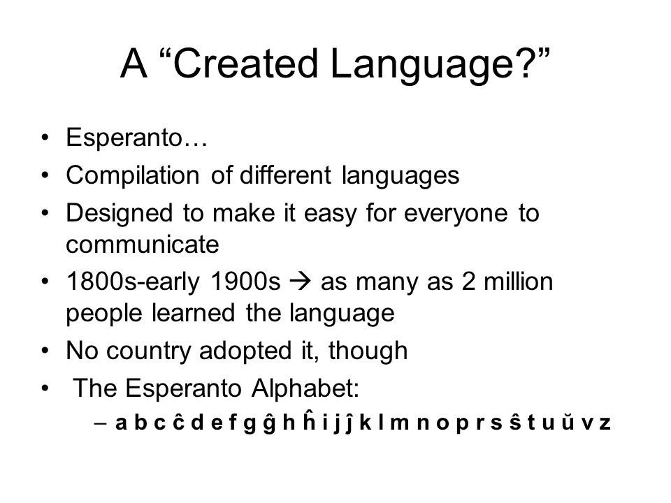 A Created Language Esperanto… Compilation of different languages Designed to make it easy for everyone to communicate 1800s-early 1900s  as many as 2 million people learned the language No country adopted it, though The Esperanto Alphabet: –a b c ĉ d e f g ĝ h ĥ i j ĵ k l m n o p r s ŝ t u ŭ v z