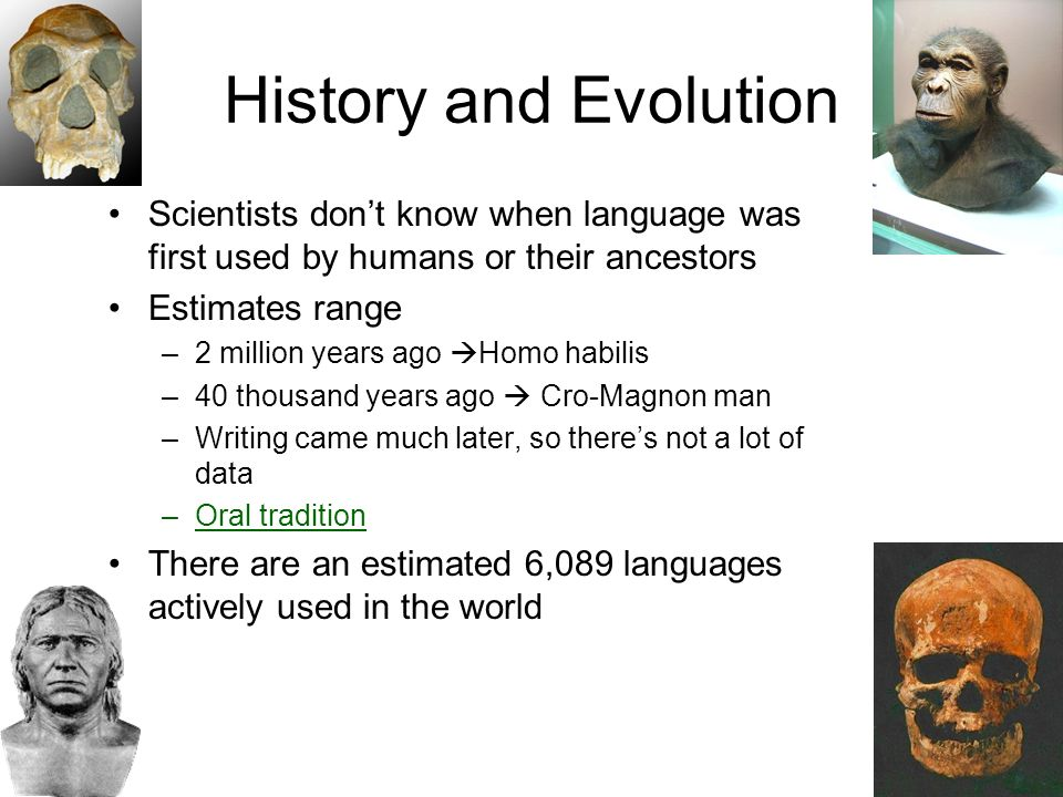 History and Evolution Scientists don't know when language was first used by humans or their ancestors Estimates range –2 million years ago  Homo habilis –40 thousand years ago  Cro-Magnon man –Writing came much later, so there's not a lot of data –Oral tradition There are an estimated 6,089 languages actively used in the world