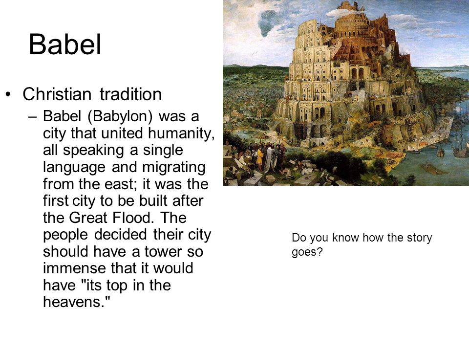 Babel Christian tradition –Babel (Babylon) was a city that united humanity, all speaking a single language and migrating from the east; it was the first city to be built after the Great Flood.