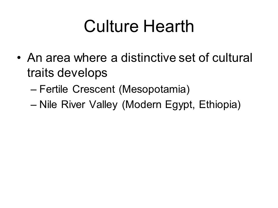 Culture Hearth An area where a distinctive set of cultural traits develops –Fertile Crescent (Mesopotamia) –Nile River Valley (Modern Egypt, Ethiopia)