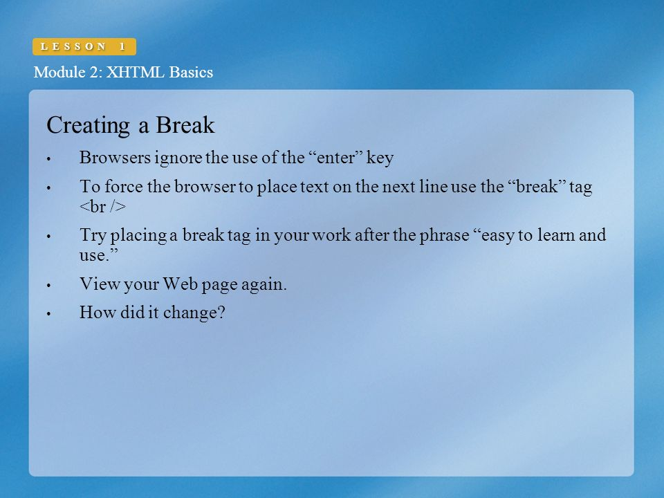 Module 2: XHTML Basics LESSON 1 Creating a Break Browsers ignore the use of the enter key To force the browser to place text on the next line use the break tag Try placing a break tag in your work after the phrase easy to learn and use. View your Web page again.
