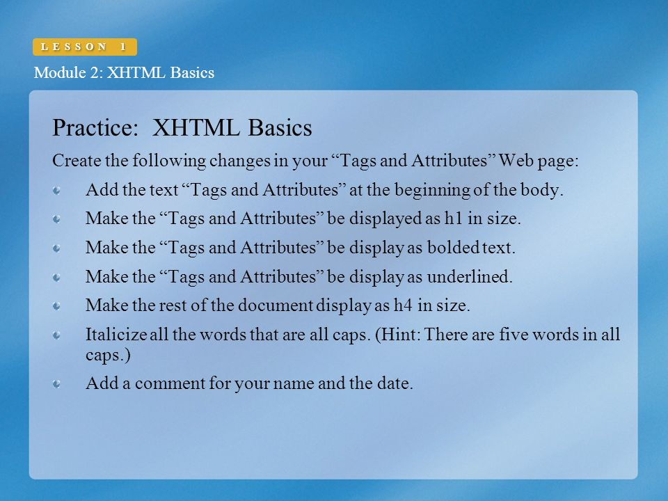 Module 2: XHTML Basics LESSON 1 Practice: XHTML Basics Create the following changes in your Tags and Attributes Web page: Add the text Tags and Attributes at the beginning of the body.