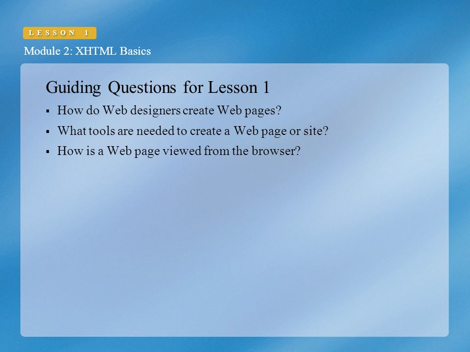 Module 2: XHTML Basics LESSON 1 Guiding Questions for Lesson 1  How do Web designers create Web pages.