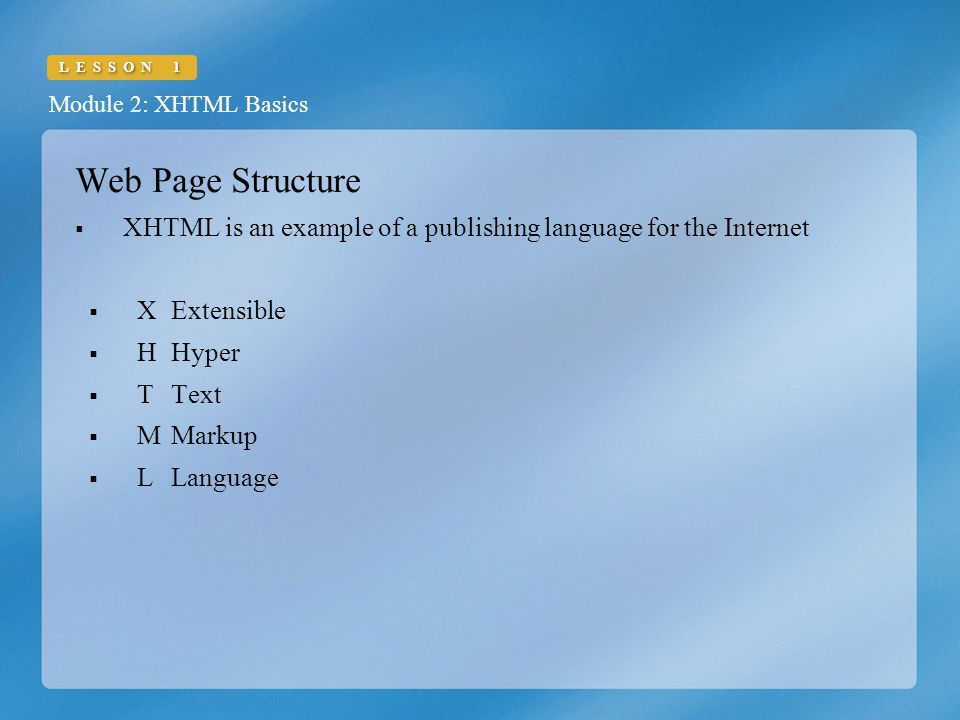 Module 2: XHTML Basics LESSON 1 Web Page Structure  XHTML is an example of a publishing language for the Internet  XExtensible  HHyper  TText  MMarkup  LLanguage
