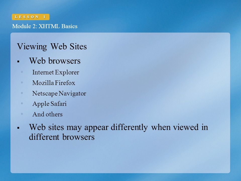 Module 2: XHTML Basics LESSON 1 Viewing Web Sites  Web browsers  Internet Explorer  Mozilla Firefox  Netscape Navigator  Apple Safari  And others  Web sites may appear differently when viewed in different browsers