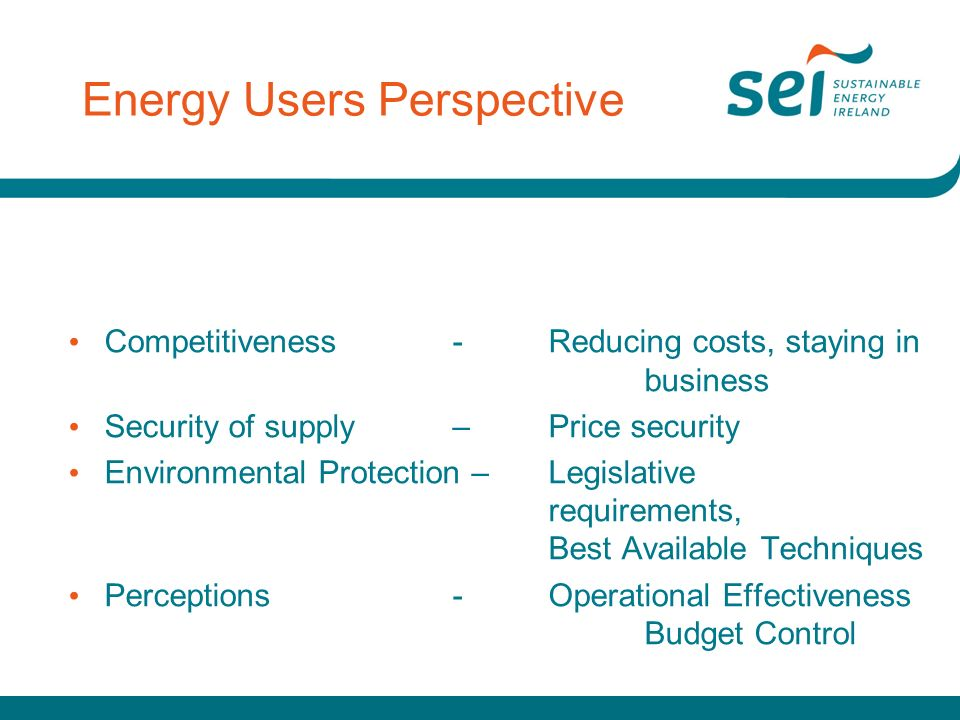 Energy Users Perspective Competitiveness- Reducing costs, staying in business Security of supply –Price security Environmental Protection – Legislative requirements, Best Available Techniques Perceptions-Operational Effectiveness Budget Control