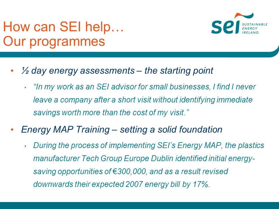How can SEI help… Our programmes ½ day energy assessments – the starting point In my work as an SEI advisor for small businesses, I find I never leave a company after a short visit without identifying immediate savings worth more than the cost of my visit. Energy MAP Training – setting a solid foundation During the process of implementing SEI's Energy MAP, the plastics manufacturer Tech Group Europe Dublin identified initial energy- saving opportunities of €300,000, and as a result revised downwards their expected 2007 energy bill by 17%.